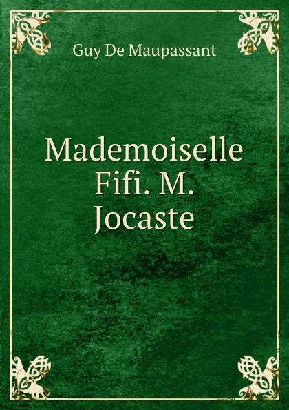 Ги де Мопассан Mademoiselle Fifi. M. Jocaste mademoiselle fifi nouveaux contes