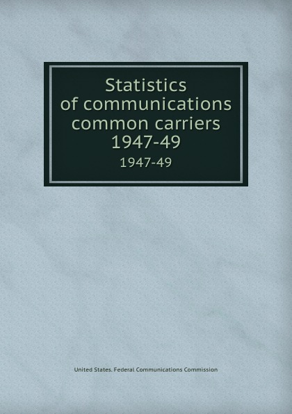 Statistics of communications common carriers. 1947-49