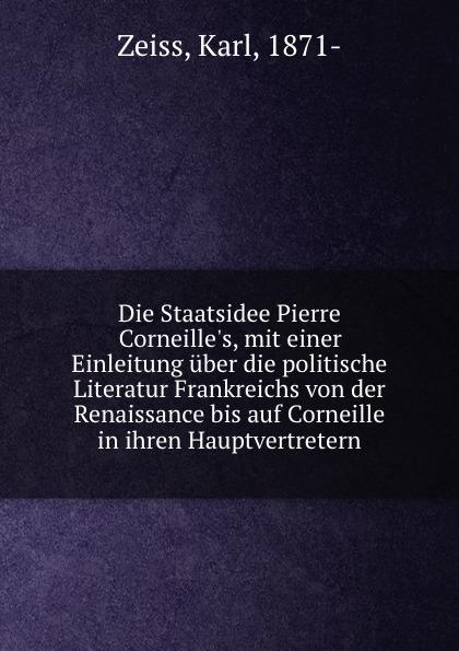 Karl Zeiss Die Staatsidee Pierre Corneille.s, mit einer Einleitung uber die politische Literatur Frankreichs von der Renaissance bis auf Corneille in ihren Hauptvertretern