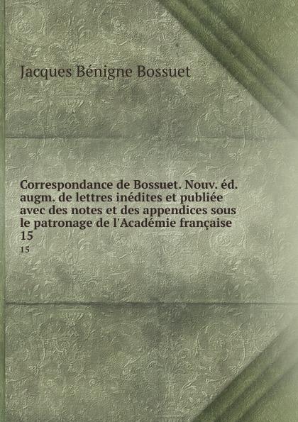 Bossuet Jacques Bénigne Correspondance de Bossuet. Nouv. ed. augm. de lettres inedites et publiee avec des notes et des appendices sous le patronage de l.Academie francaise. 15
