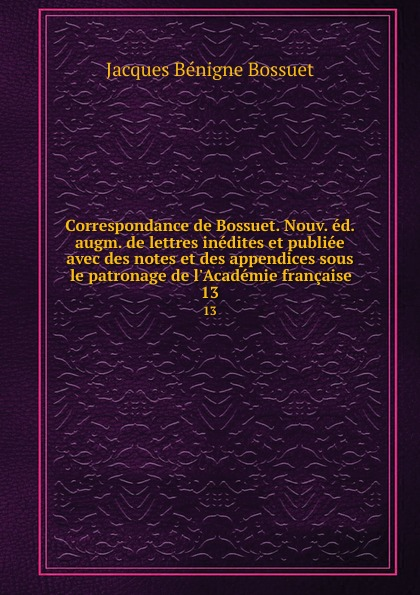 Bossuet Jacques Bénigne Correspondance de Bossuet. Nouv. ed. augm. de lettres inedites et publiee avec des notes et des appendices sous le patronage de l.Academie francaise. 13