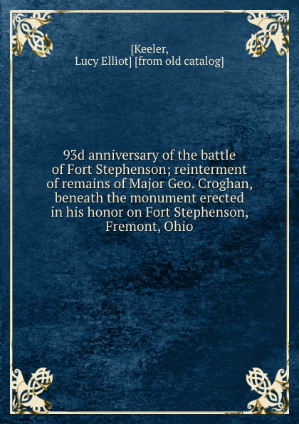 Lucy Elliot Keeler 93d anniversary of the battle of Fort Stephenson; reinterment of remains of Major Geo. Croghan, beneath the monument erected in his honor on Fort Stephenson, Fremont, Ohio цена и фото