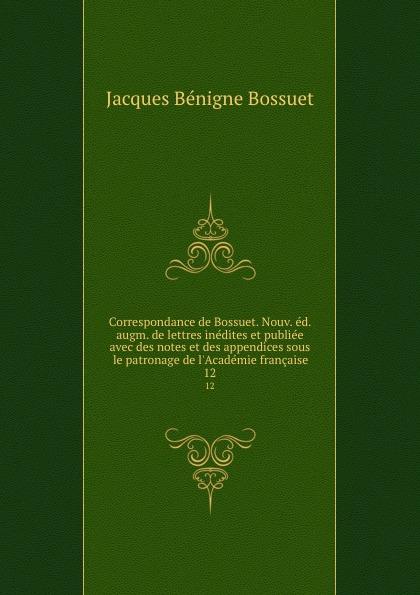 Bossuet Jacques Bénigne Correspondance de Bossuet. Nouv. ed. augm. de lettres inedites et publiee avec des notes et des appendices sous le patronage de l.Academie francaise. 12