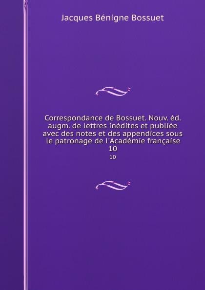 Bossuet Jacques Bénigne Correspondance de Bossuet. Nouv. ed. augm. de lettres inedites et publiee avec des notes et des appendices sous le patronage de l.Academie francaise. 10