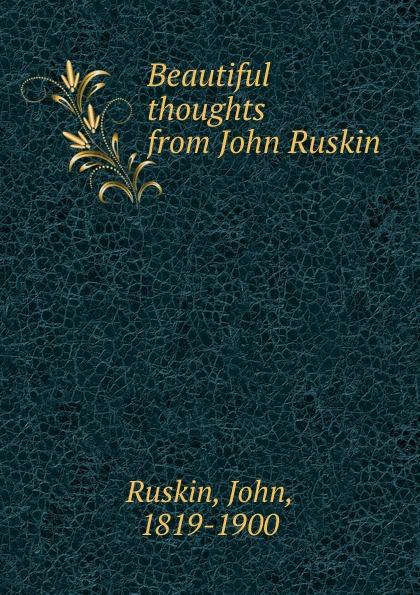 John Ruskin Beautiful thoughts from John Ruskin john ruskin beautiful thoughts from john ruskin