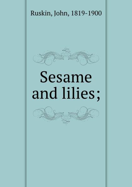 John Ruskin Sesame and lilies; kingsley maud elma sesame and lilies ruskin