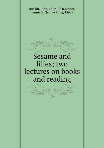 John Ruskin Sesame and lilies; two lectures on books and reading kingsley maud elma sesame and lilies ruskin