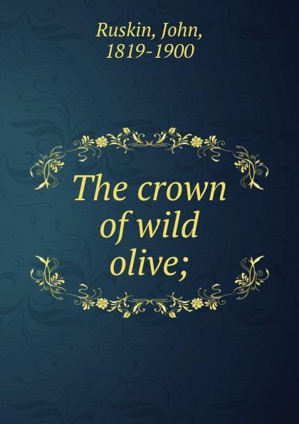 John Ruskin The crown of wild olive; john ruskin the crown of wild olive and lectures on art