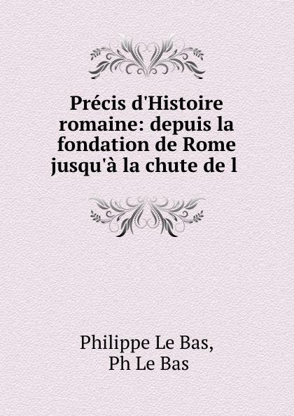 Philippe le Bas Precis d.Histoire romaine: depuis la fondation de Rome jusqu.a la chute de l .