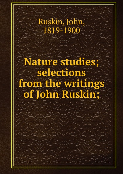 John Ruskin Nature studies; selections from the writings of John Ruskin; john ruskin ruskin year book selections from the writings of john ruskin for every day in the year
