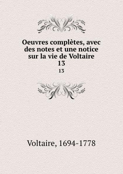 Voltaire Oeuvres completes, avec des notes et une notice sur la vie de Voltaire. 13