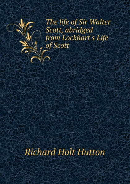 Richard Holt Hutton The life of Sir Walter Scott, abridged from Lockhart.s Life of Scott scott w life of napoleon volume 1