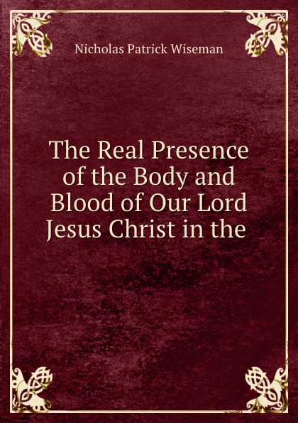 Nicholas Patrick Wiseman The Real Presence of the Body and Blood of Our Lord Jesus Christ in the . michael patrick kelly chemnitz