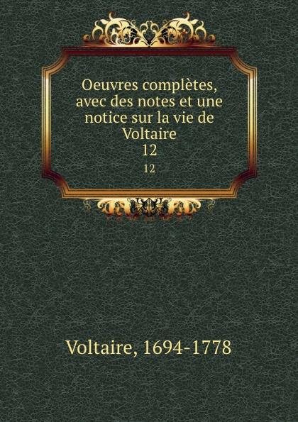Voltaire Oeuvres completes, avec des notes et une notice sur la vie de Voltaire. 12