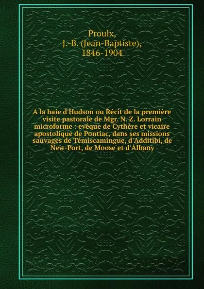 Jean-Baptiste Proulx A la baie d.Hudson ou Recit de la premiere visite pastorale de Mgr. N. Z. Lorrain microforme : eveque de Cythere et vicaire apostolique de Pontiac, dans ses missions sauvages de Temiscamingue, d.Additibi, de New-Port, de Moose et d.Albany