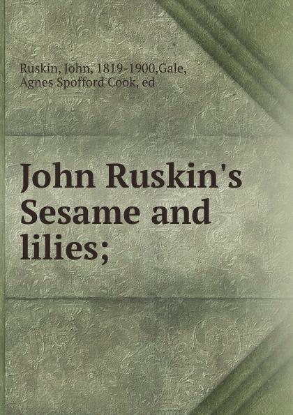 John Ruskin John Ruskin.s Sesame and lilies; kingsley maud elma sesame and lilies ruskin