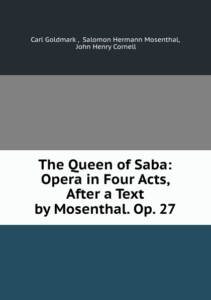Carl Goldmark The Queen of Saba: Opera in Four Acts, After a Text by Mosenthal. Op. 27 c goldmark die konigin von saba op 27