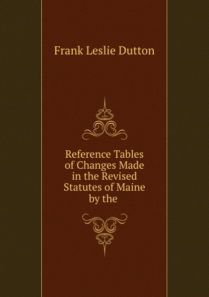 Frank Leslie Dutton Reference Tables of Changes Made in the Revised Statutes Maine by .