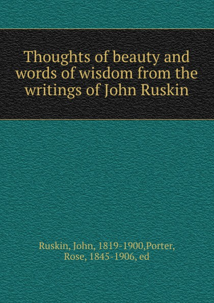 John Ruskin Thoughts of beauty and words of wisdom from the writings of John Ruskin john ruskin the thoughts of john ruskin