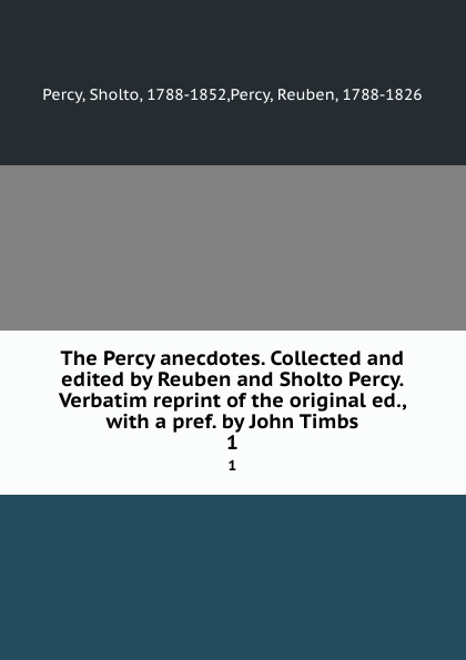 Sholto Percy The Percy anecdotes. Collected and edited by Reuben and Sholto Percy. Verbatim reprint of the original ed., with a pref. by John Timbs. 1 цена