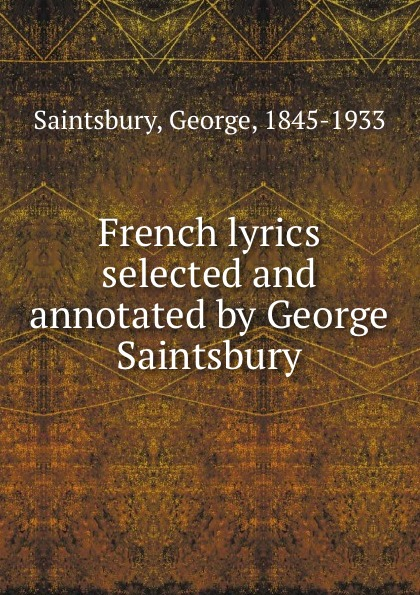 George Saintsbury French lyrics selected and annotated by George Saintsbury saintsbury george a letter book