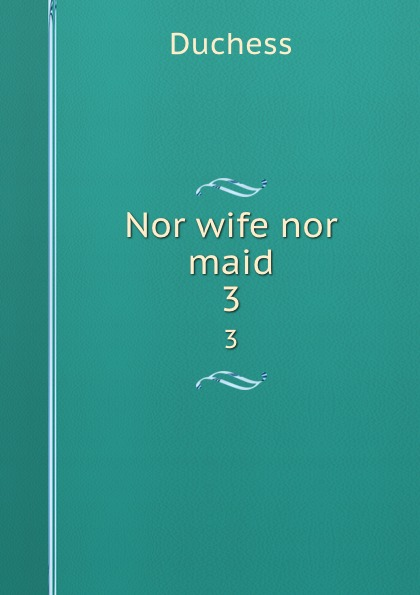 Duchess Nor wife nor maid. 3