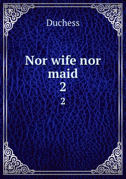 Duchess Nor wife nor maid. 2