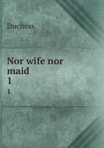 Duchess Nor wife nor maid. 1