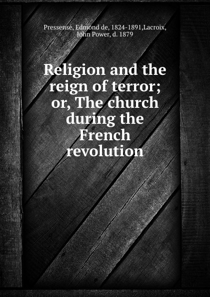 Edmond de Pressensé Religion and the reign of terror; or, The church during the French revolution