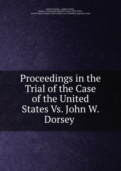 John W. Dorsey Proceedings in the Trial of the Case of the United States Vs. John W. Dorsey . цена и фото