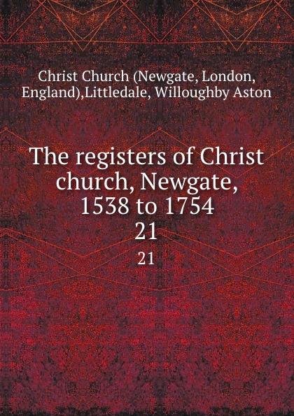 Newgate The registers of Christ church, Newgate, 1538 to 1754. 21 newgate newgate brix392ch