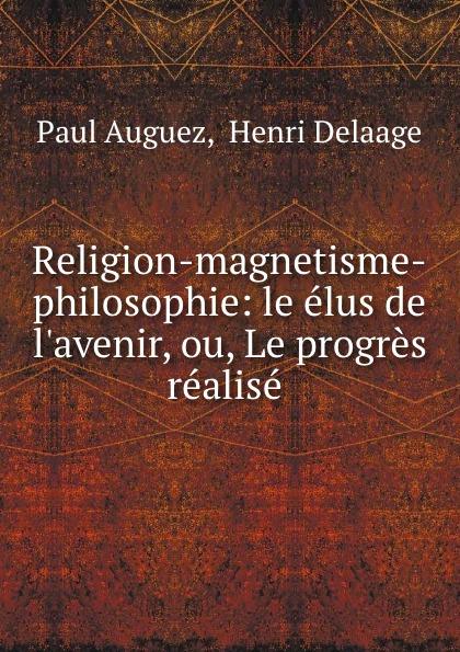Religion-magnetisme-philosophie: le elus de l.avenir, ou, Le progres realise .