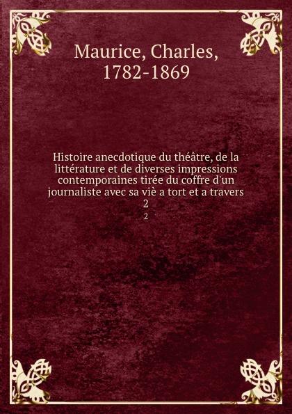 Charles Maurice Histoire anecdotique du theatre, de la litterature et de diverses impressions contemporaines tiree du coffre d.un journaliste avec sa vie a tort et a travers. 2