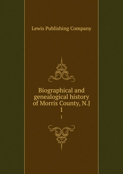 Lewis Publishing Biographical and genealogical history of Morris County, N.J. 1 lewis publishing memorial and biographical history of ellis county texas part 1