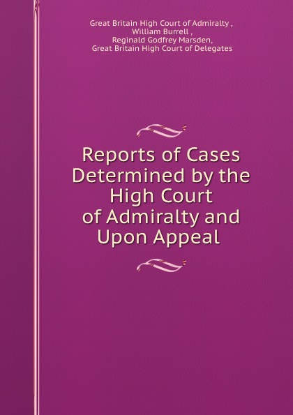 Great Britain High Court of Admiralty Reports of Cases Determined by the High Court of Admiralty and Upon Appeal .
