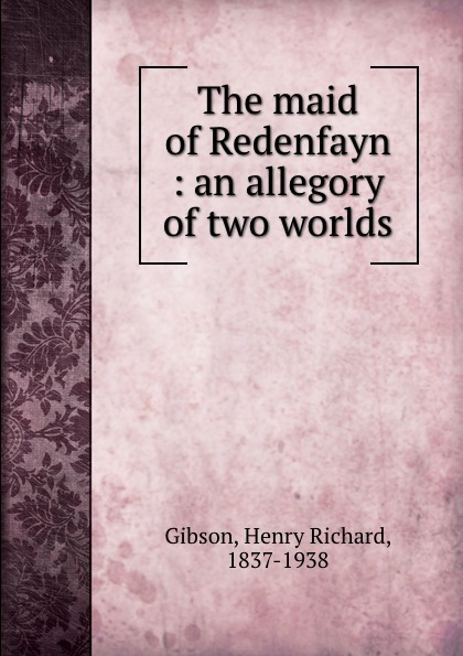 Henry Richard Gibson The maid of Redenfayn : an allegory of two worlds