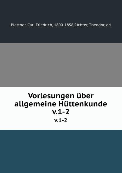 Carl Friedrich Plattner Vorlesungen uber allgemeine Huttenkunde. v.1-2 carl friedrich plattner vorlesungen uber allgemeine huttenkunde v 1 2