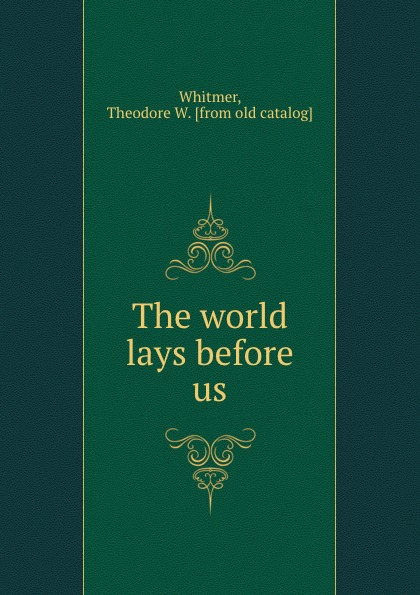 Theodore W. Whitmer The world lays before us