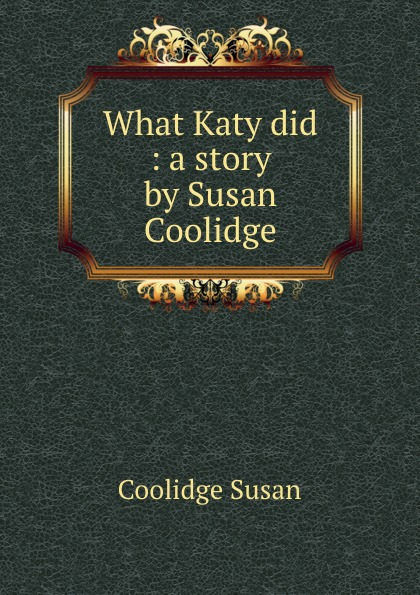 Coolidge Susan What Katy did : a story by Susan Coolidge coolidge susan a few more verses