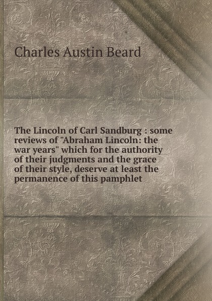 Charles Austin Beard The Lincoln of Carl Sandburg : some reviews of Abraham Lincoln: the war years which for the authority of their judgments and the grace of their style, deserve at least the permanence of this pamphlet brace charles loring the dangerous classes of new york and twenty years work among them