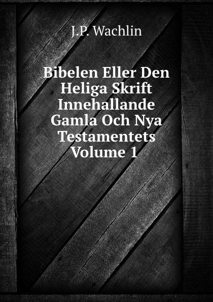 J.P. Wachlin Bibelen Eller Den Heliga Skrift Innehallande Gamla Och Nya Testamentets Volume 1 j p wachlin bibelen eller den heliga skrift innehallande gamla och nya testamentets volume 2