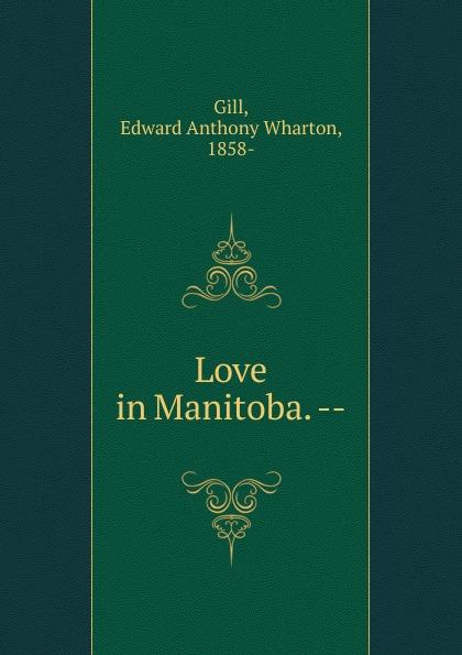 Edward Anthony Wharton Gill Love in Manitoba. --