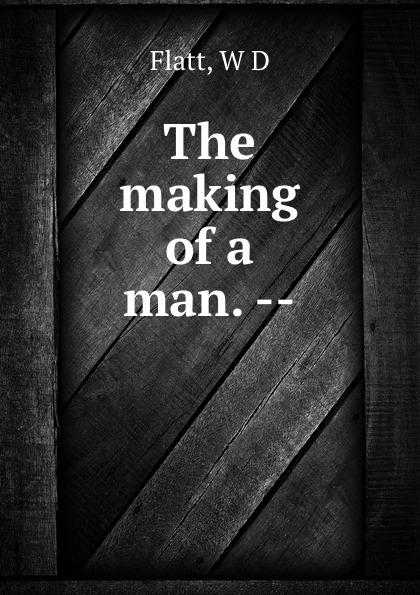 W.D. Flatt The making of a man. --