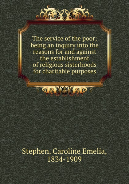 The service of the poor; being an inquiry into the reasons for and against the establishment of religious sisterhoods for charitable purposes