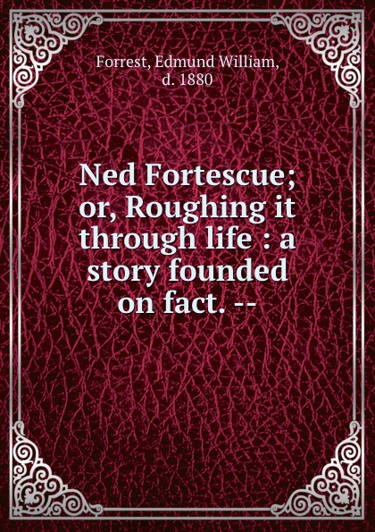 Edmund William Forrest Ned Fortescue; or, Roughing it through life : a story founded on fact. -- fact ions for life