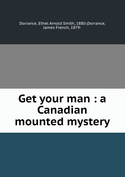 Ethel Arnold Smith Dorrance Get your man : a Canadian mounted mystery