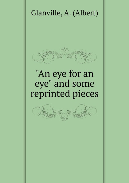 "Albert Glanville. ""An eye for an eye"" and some reprinted pieces"