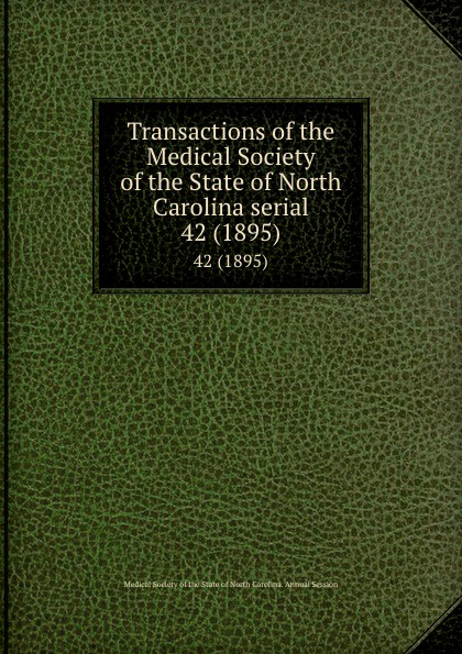 Transactions of the Medical Society of the State of North Carolina serial. 42 (1895) william woods holden proceedings of the state medical convention held in raleigh april 1849 and constitution and medical ethics of the medical society of north carolina then adopted