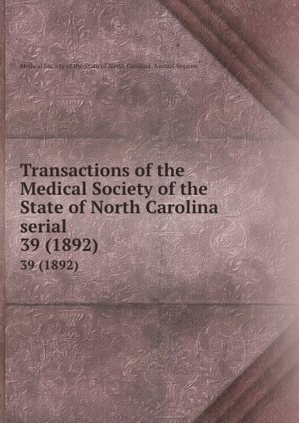 Transactions of the Medical Society of the State of North Carolina serial. 39 (1892) william woods holden proceedings of the state medical convention held in raleigh april 1849 and constitution and medical ethics of the medical society of north carolina then adopted