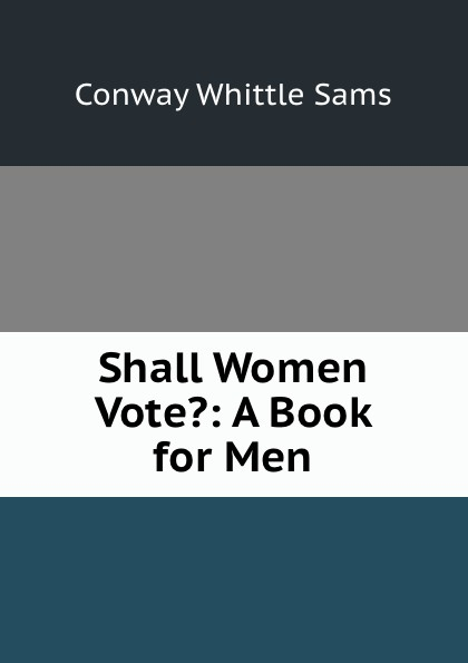 Conway Whittle Sams Shall Women Vote.: A Book for Men